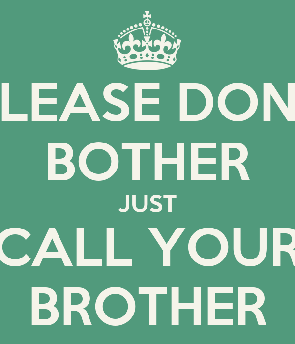 PLEASE DONT BOTHER JUST CALL YOUR BROTHER