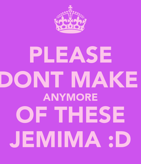 PLEASE DONT MAKE  ANYMORE OF THESE JEMIMA :D