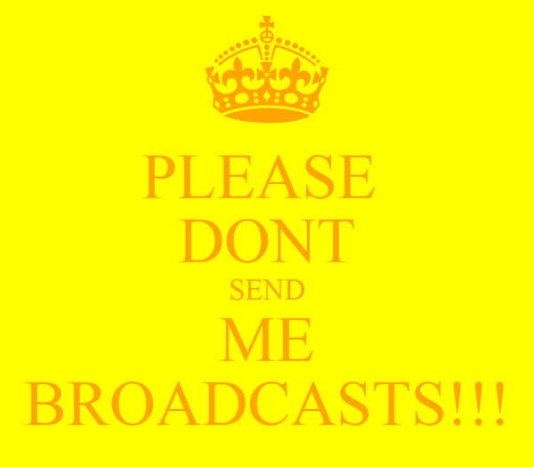 PLEASE  DONT SEND ME BROADCASTS!!!
