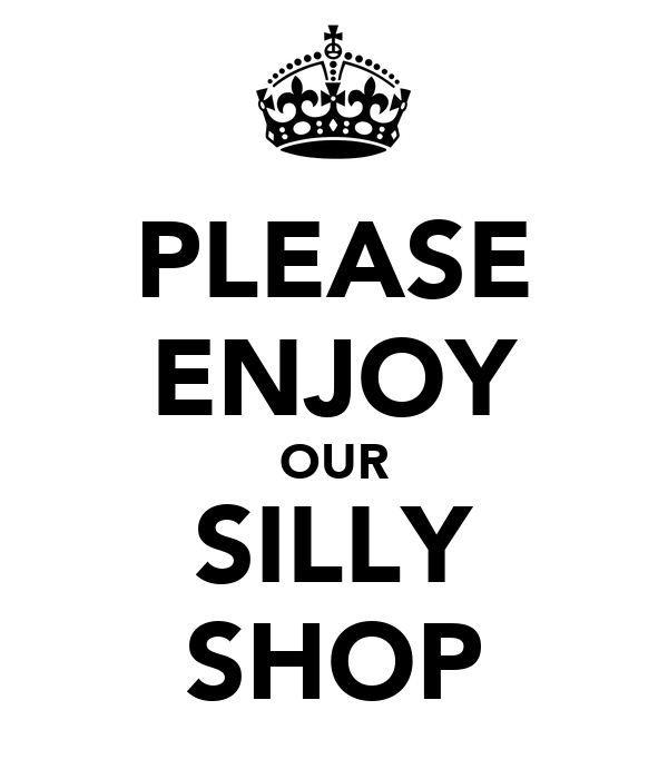PLEASE ENJOY OUR SILLY SHOP