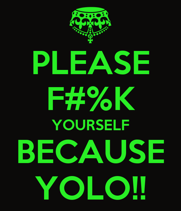 PLEASE F#%K YOURSELF BECAUSE YOLO!!