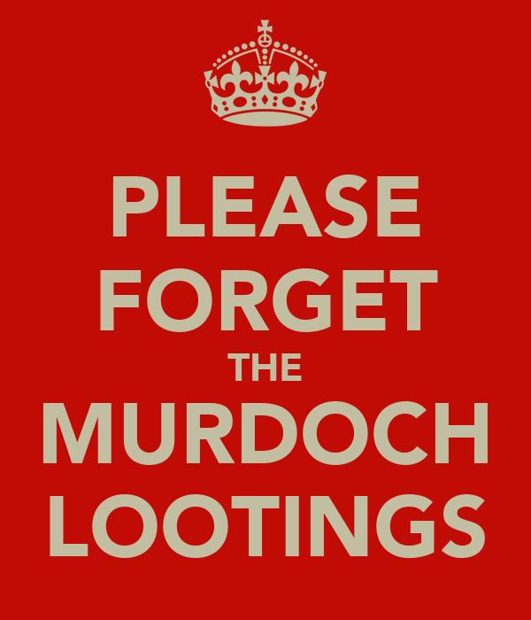 PLEASE FORGET THE MURDOCH LOOTINGS