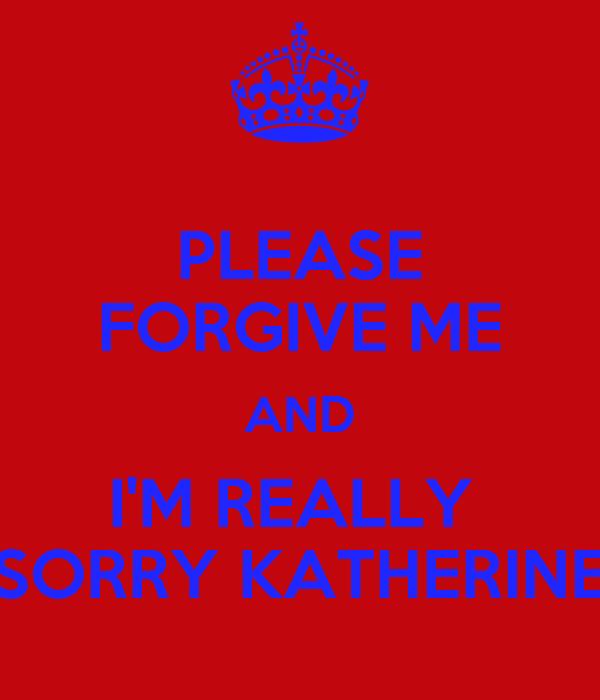 PLEASE FORGIVE ME AND I'M REALLY  SORRY KATHERINE