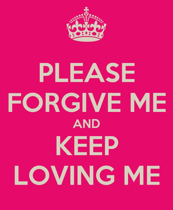 PLEASE FORGIVE ME AND KEEP LOVING ME