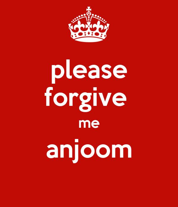 please forgive  me anjoom