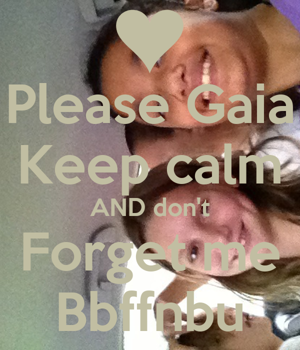 Please Gaia Keep calm AND don't Forget me Bbffnbu