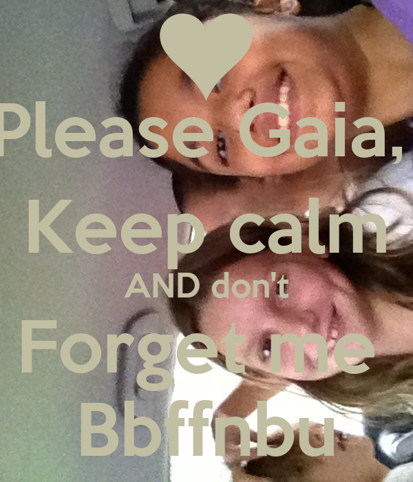 Please Gaia,  Keep calm AND don't Forget me  Bbffnbu