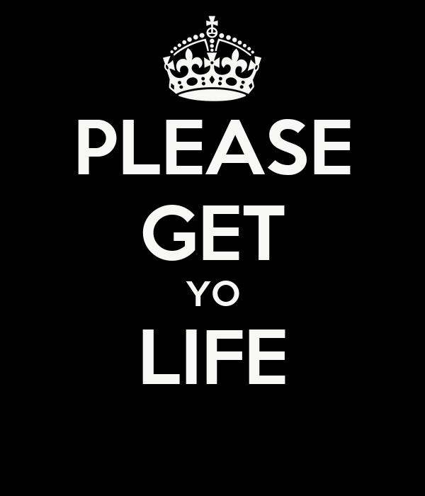 PLEASE GET YO LIFE