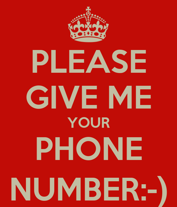 PLEASE GIVE ME YOUR PHONE NUMBER:-)