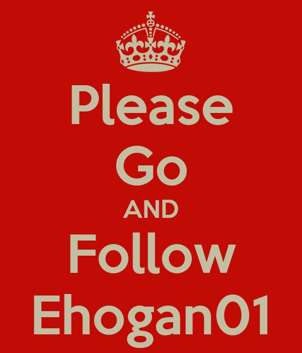 Please Go AND Follow Ehogan01