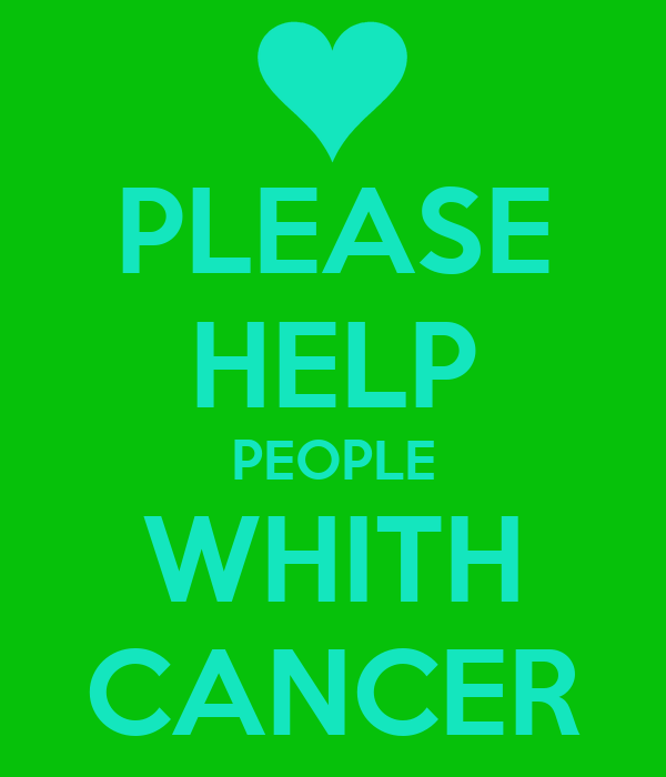PLEASE HELP PEOPLE WHITH CANCER