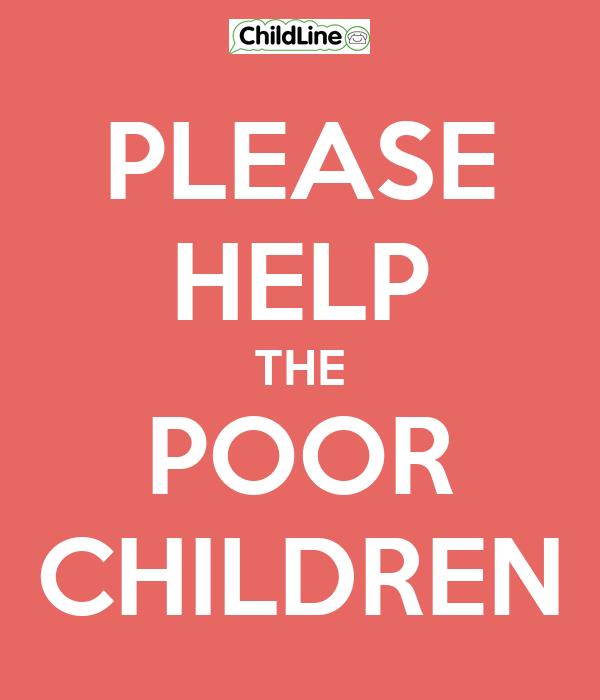 PLEASE HELP THE POOR CHILDREN