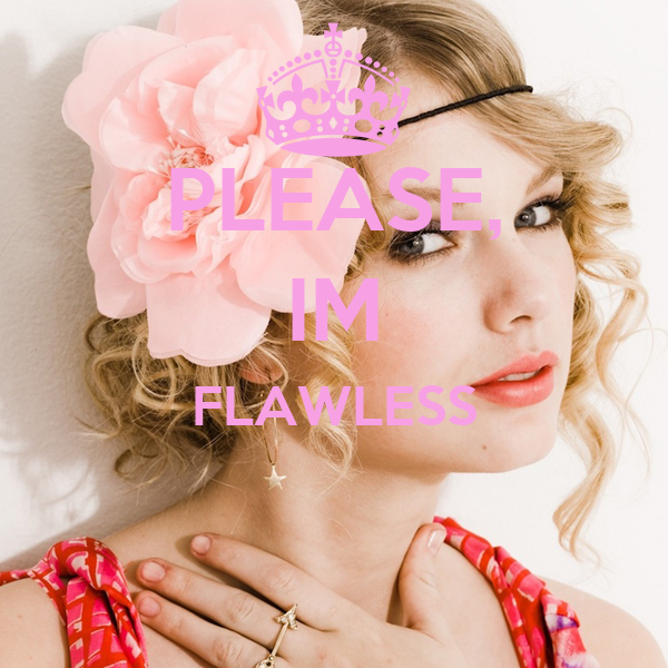 PLEASE, IM FLAWLESS