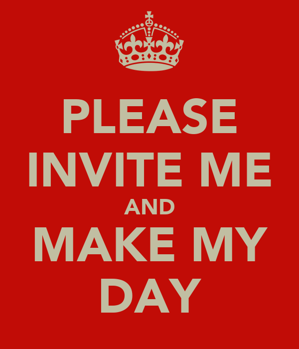 PLEASE INVITE ME AND MAKE MY DAY