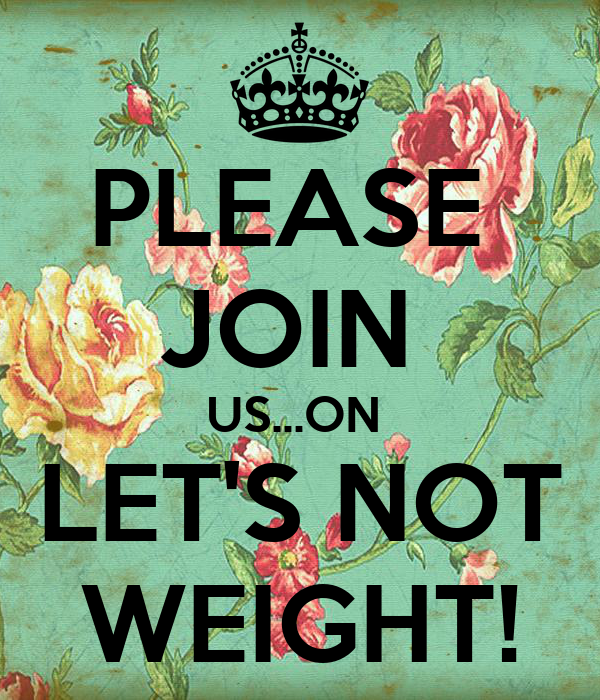 PLEASE  JOIN  US...ON  LET'S NOT WEIGHT!