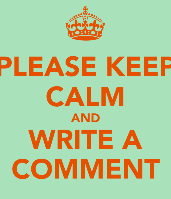 PLEASE KEEP CALM AND WRITE A COMMENT