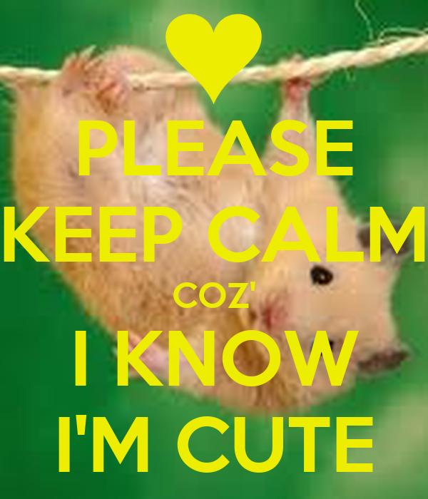 PLEASE KEEP CALM COZ' I KNOW I'M CUTE