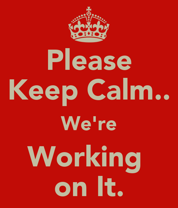 Please Keep Calm.. We're Working  on It.