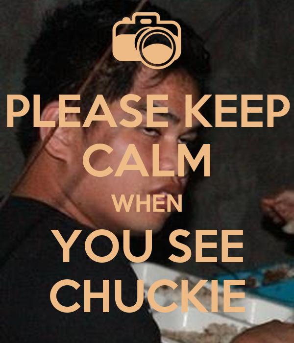 PLEASE KEEP CALM WHEN YOU SEE CHUCKIE