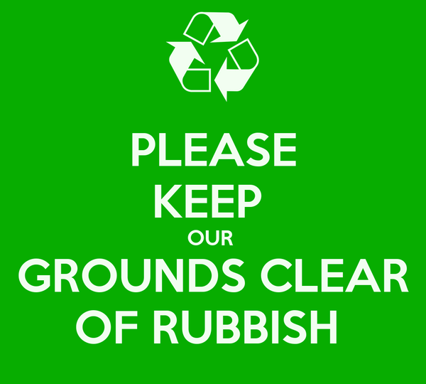 PLEASE KEEP  OUR  GROUNDS CLEAR OF RUBBISH