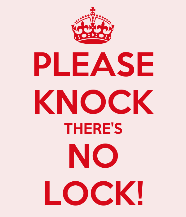 PLEASE KNOCK THERE'S NO LOCK!