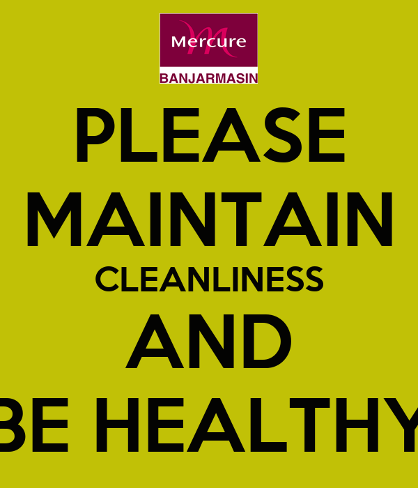 PLEASE MAINTAIN CLEANLINESS AND BE HEALTHY