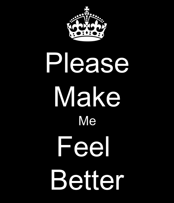 Please Make Me Feel  Better