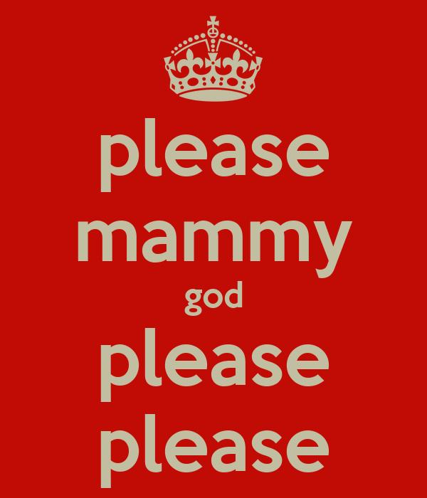 please mammy god please please