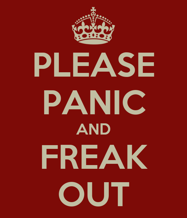 PLEASE PANIC AND FREAK OUT