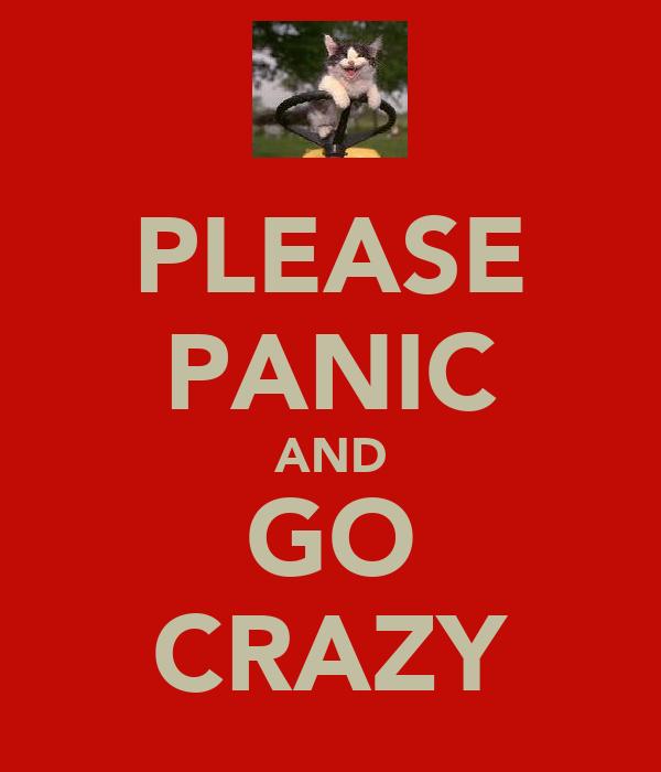 PLEASE PANIC AND GO CRAZY