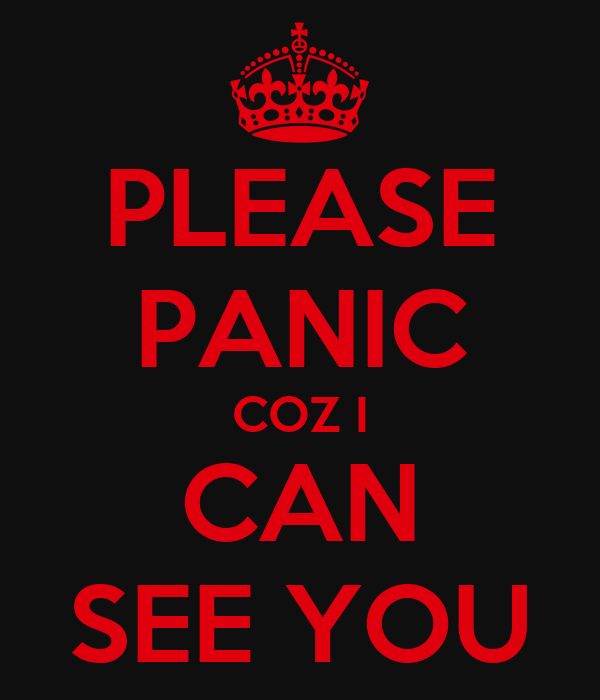 PLEASE PANIC COZ I CAN SEE YOU