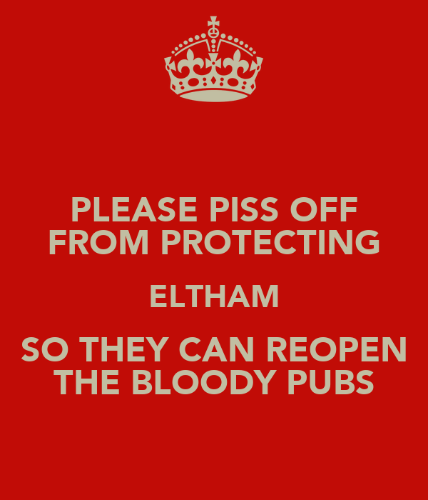 PLEASE PISS OFF FROM PROTECTING ELTHAM SO THEY CAN REOPEN THE BLOODY PUBS