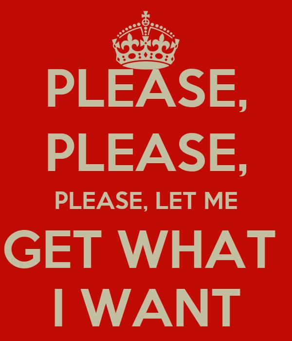 PLEASE, PLEASE, PLEASE, LET ME GET WHAT  I WANT