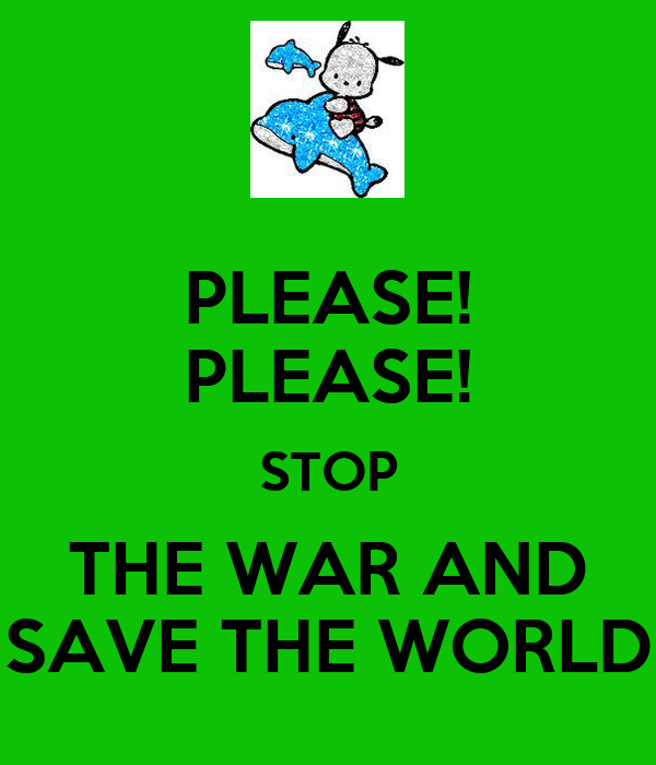 PLEASE! PLEASE! STOP THE WAR AND SAVE THE WORLD