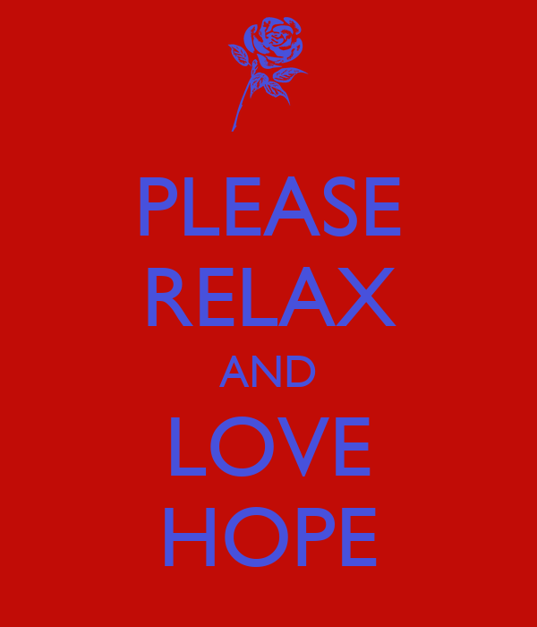 PLEASE RELAX AND LOVE HOPE