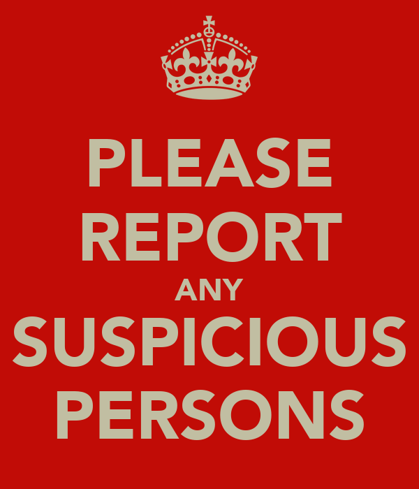 PLEASE REPORT ANY SUSPICIOUS PERSONS