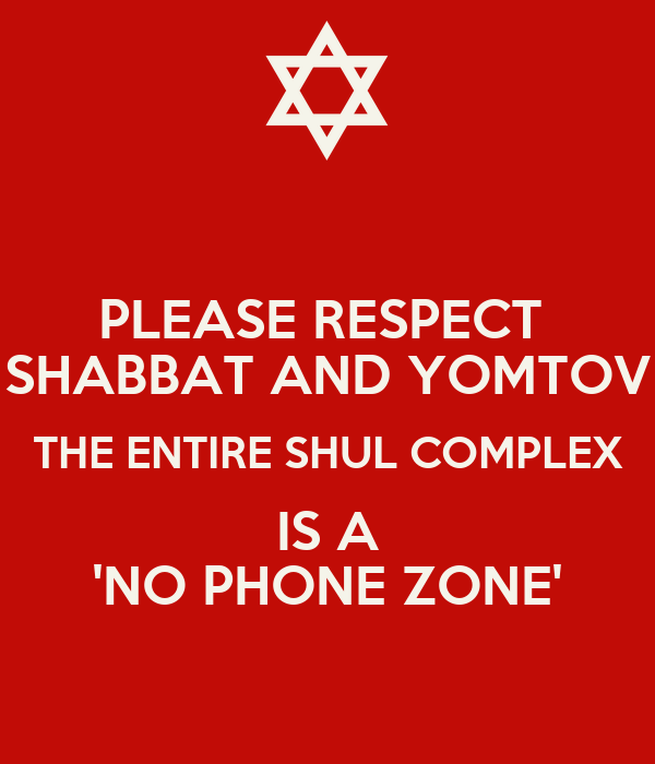 PLEASE RESPECT  SHABBAT AND YOMTOV THE ENTIRE SHUL COMPLEX IS A 'NO PHONE ZONE'