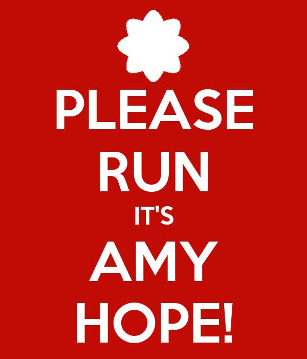 PLEASE RUN IT'S AMY HOPE!