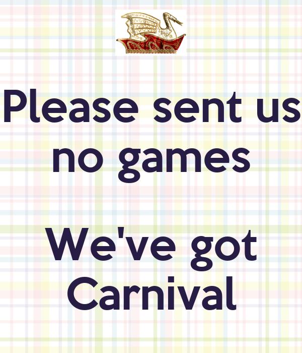 Please sent us no games  We've got Carnival