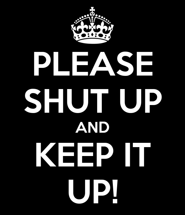 PLEASE SHUT UP AND KEEP IT UP!