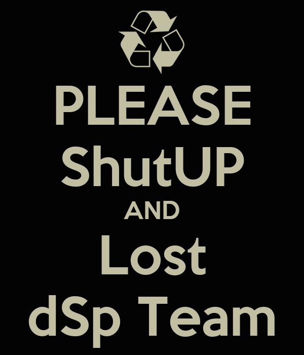 PLEASE ShutUP AND Lost dSp Team