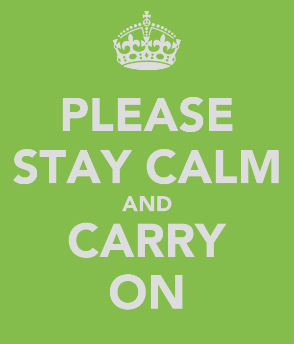 PLEASE STAY CALM AND CARRY ON