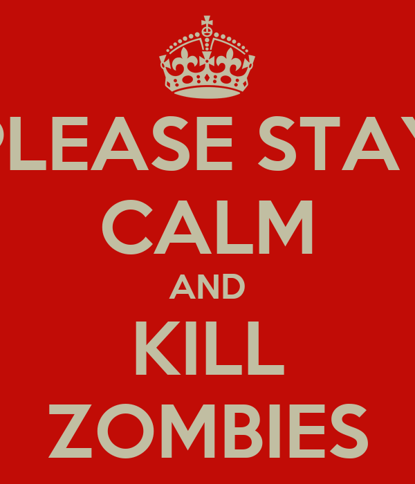 PLEASE STAY CALM AND KILL ZOMBIES