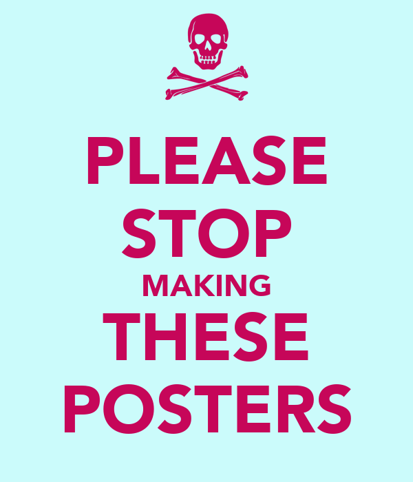PLEASE STOP MAKING THESE POSTERS