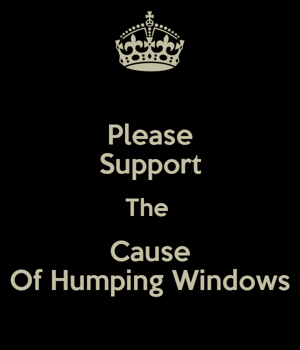 Please Support The  Cause Of Humping Windows