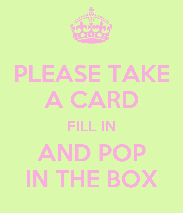 PLEASE TAKE A CARD FILL IN AND POP IN THE BOX