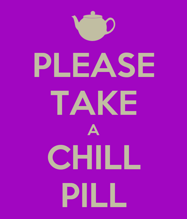PLEASE TAKE A CHILL PILL