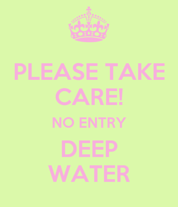PLEASE TAKE CARE! NO ENTRY DEEP WATER