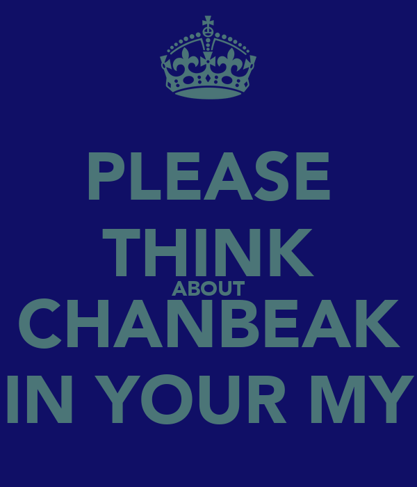 PLEASE THINK ABOUT CHANBEAK IN YOUR MY