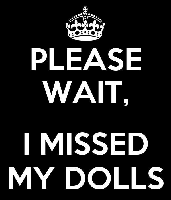 PLEASE WAIT,  I MISSED MY DOLLS